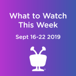 What to Watch this Week - September 16-22 2019